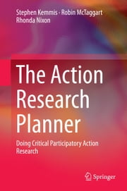 The Action Research Planner - Doing Critical Participatory Action Research ebook by Stephen Kemmis,Robin McTaggart,Rhonda Nixon
