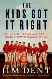 The Kids Got It Right - How the Texas All-Stars Kicked Down Racial Walls ebook by Jim Dent