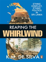 Reaping The Whirlwind - Ethnic Conflict, Ethnic Politics in Sri Lanka ebook by K M de Silva