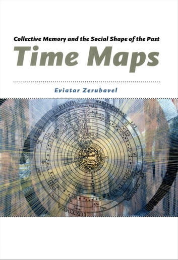Time Maps - Collective Memory and the Social Shape of the Past ebook by Eviatar Zerubavel