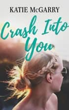 Crash Into You - A Coming of Age YA Romance ebook by Katie McGarry