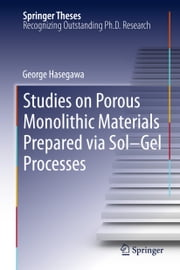 Studies on Porous Monolithic Materials Prepared via Sol–Gel Processes ebook by George Hasegawa