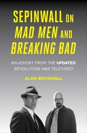 Sepinwall On Mad Men and Breaking Bad - An eShort from the Updated Revolution Was Televised ebook by Alan Sepinwall