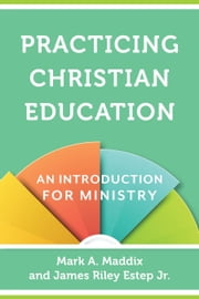 Practicing Christian Education - An Introduction for Ministry ebook by Mark A. Maddix, James Riley Jr. Estep