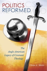 Politics Reformed - The Anglo-American Legacy of Covenant Theology ebook by Glenn A. Moots