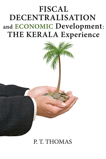 Fiscal Decentralisation and Economic Development: The Kerala Experience ebook by P.T. Thomas