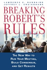 Breaking Robert's Rules : The New Way to Run Your Meeting Build Consensus and Get Results ebook by Lawrence E. Susskind;Jeffrey L. Cruikshank