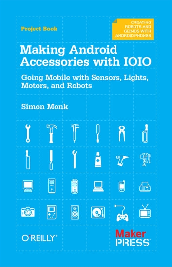 Making Android Accessories with IOIO - Going Mobile with Sensors, Lights, Motors, and Robots eBook by Simon Monk