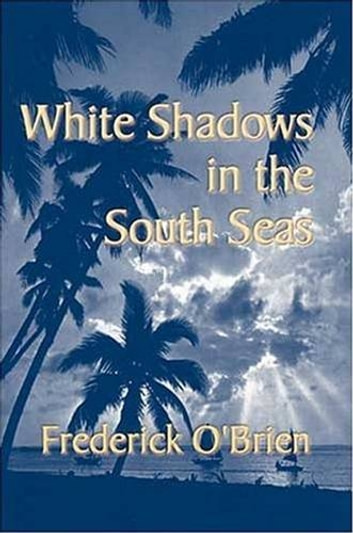 White Shadows In The South Seas eBook by Frederick O'Brien