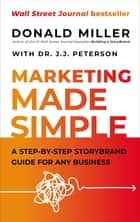 Marketing Made Simple - A Step-by-Step StoryBrand Guide for Any Business ebook by Donald Miller, Dr. J.J. Peterson