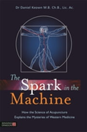 The Spark in the Machine - How the Science of Acupuncture Explains the Mysteries of Western Medicine ebook by Dr Daniel Keown