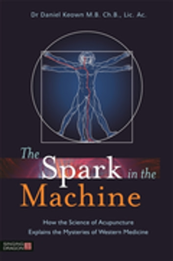 The Spark in the Machine - How the Science of Acupuncture Explains the Mysteries of Western Medicine ebook by Daniel Keown