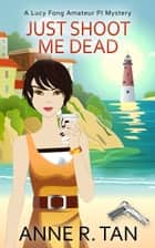 Just Shoot Me Dead - A Chinese Cozy Mystery ebook by Anne R. Tan