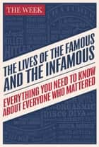 The Lives of the Famous and the Infamous - Everything You Need To Know About Everyone Who Mattered ebook by The Week