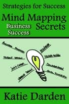 Mind Mapping Secrets for Business Success - Strategies For Success - Mind Mapping, #3 ebook by Katie Darden