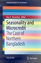 Seasonality and Microcredit - The Case of Northern Bangladesh ebook by Abu S. Shonchoy