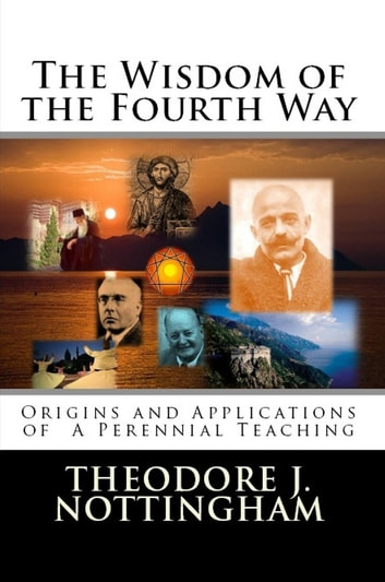 The Wisdom of the Fourth Way - Origins and Applications of A Perennial Teaching ebook by Theodore J. Nottingham