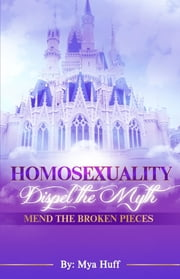 Homosexuality: Dispel the Myth, Mend the Broken Pieces ebook by Mya C. Huff
