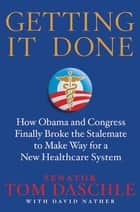 Getting It Done - How Obama and Congress Finally Broke the Stalemate to Make Way for Health Care Reform ebook by Tom Daschle, David Nather