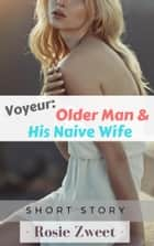 Voyeur: Older Man and His Naive Wife ebook by Rosie Zweet