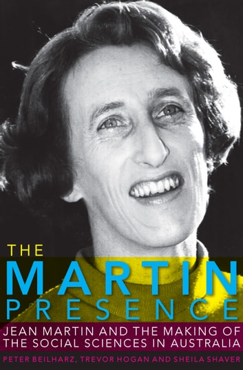 The Martin Presence - Jean Martin and the Making of the Social Sciences in Australia ebook by Beilharz,Peter,Hogan,Trevor,Shaver,Sheila