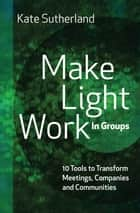 Make Light Work in Groups: 10 Tools to Transform Meetings, Companies and Communities ebook by Kate Sutherland
