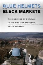 Blue Helmets, Black Markets - The Business of Survival in the Siege of Sarajevo ebook by Peter Andreas