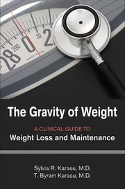 The Gravity of Weight: A Clinical Guide to Weight Loss and Maintenance - A Clinical Guide to Weight Loss and Maintenance ebook by Sylvia R. Karasu,T. Byram Karasu,Albert J. Stunkard