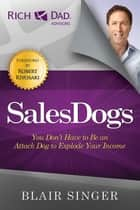 Sales Dogs - You Don't Have to be an Attack Dog to Explode Your Income ebook by Blair Singer