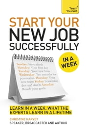 Start Your New Job Successfully in a Week: Teach Yourself ebook by Christine Harvey