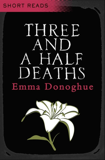 Three and a Half Deaths: Short Reads ebook by Emma Donoghue