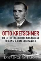 Otto Kretschmer - The Life of the Third Reich's Highest Scoring U-Boat Commander ebook by Lawrence Paterson