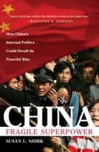 China: Fragile Superpower : How China's Internal Politics Could Derail Its Peaceful Rise ebook by Susan L. Shirk