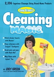 Joey Green's Cleaning Magic: 2,336 Ingenious Cleanups Using Brand-Name Products - 2,336 Ingenious Cleanups Using Brand-Name Products ebook by Joey Green