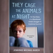 They Cage the Animals at Night - The True Story of an Abandoned Child's Struggle for Emotional Survival audiobook by Jennings Michael Burch