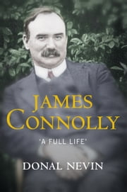 James Connolly, A Full Life: A Biography of Ireland's Renowned Trade Unionist and Leader of the 1916 Easter Rising ebook by Donal Nevin