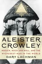 Aleister Crowley - Magick, Rock and Roll, and the Wickedest Man in the World ebook by Gary Lachman