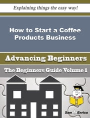 How to Start a Coffee Products Business (Beginners Guide) ebook by Signe Tilley,Sam Enrico