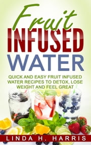 Fruit Infused Water: Quick and Easy Fruit Infused Water Recipes to Detox, Lose Weight and Feel Great ebook by Kobo.Web.Store.Products.Fields.ContributorFieldViewModel
