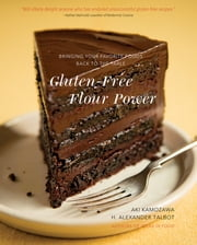 Gluten-Free Flour Power: Bringing Your Favorite Foods Back to the Table ebook by Aki Kamozawa,H. Alexander Talbot