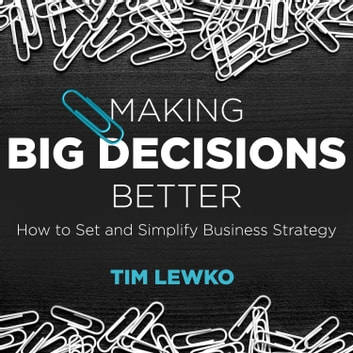 Making Big Decisions Better - How to Set and Simplify Business Strategy audiobook by Tim Lewko