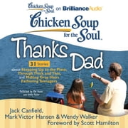 Chicken Soup for the Soul: Thanks Dad - 31 Stories about Stepping Up to the Plate, Through Thick and Thin, and Making Gray Hairs Fathering Teenagers audiobook by Jack Canfield, Mark Victor Hansen, Wendy Walker