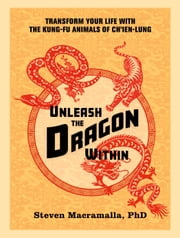 Unleash the Dragon Within - Transform Your Life With the Kung-Fu Animals of Ch'ien-Lung ebook by Steven Macramalla, Ph.D.