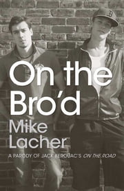 On the Bro'd - A Parody of Jack Kerouac's On the Road ebook by Mike Lacher