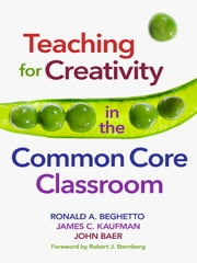 Teaching for Creativity in the Common Core Classroom ebook by Ronald A. Beghetto, James C. Kaufman, John Baer