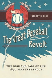 The Great Baseball Revolt - The Rise and Fall of the 1890 Players League ebook by Robert B. Ross