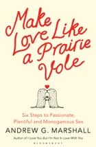Make Love Like a Prairie Vole - Six Steps to Passionate, Plentiful and Monogamous Sex ebook by Andrew G Marshall