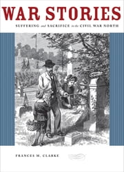 War Stories - Suffering and Sacrifice in the Civil War North ebook by Frances M. Clarke