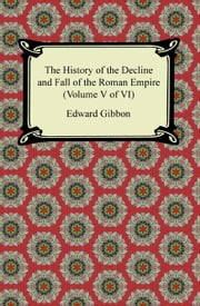 The History of the Decline and Fall of the Roman Empire (Volume V of VI) ebook by Edward Gibbon
