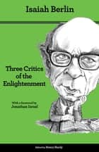 Three Critics of the Enlightenment - Vico, Hamann, Herder - Second Edition ebook by Isaiah Berlin, Henry Hardy, Jonathan Israel